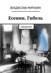 Владислав Мирзоян - Есенин. Гибель. Невидимка