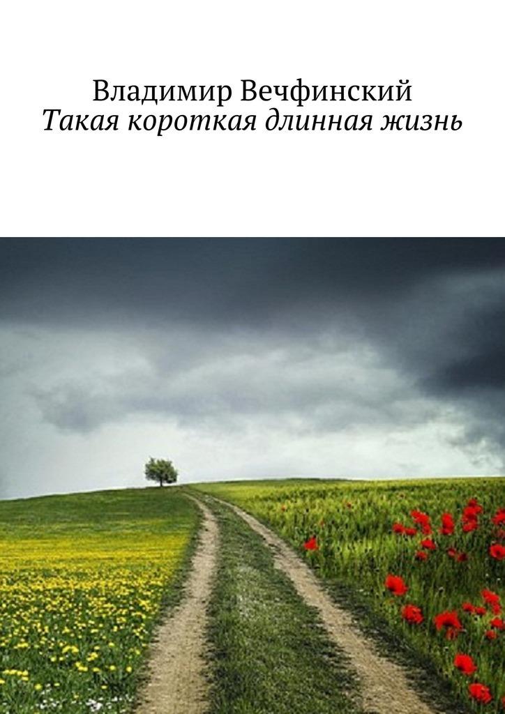 Владимир Вечфинский Такая короткая длинная жизнь просто жизнь воспоминания