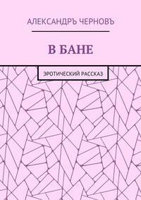 Александръ Викторович Черновъ - В бане. Эротический рассказ