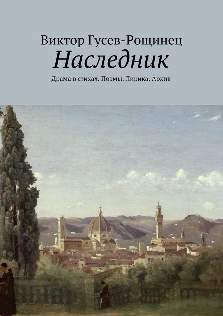 Виктор Гусев-Рощинец - Наследник. Драма в стихах. Поэмы. Лирика. Архив