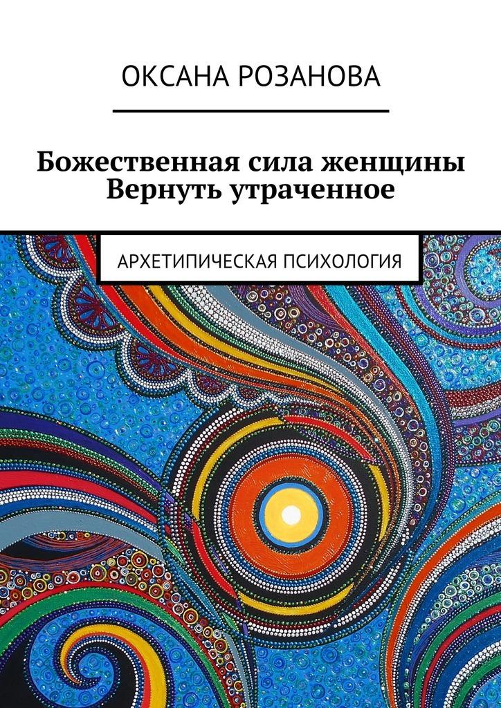 Оксана Розанова - Божественная сила женщины. Вернуть утраченное. Архетипическая психология