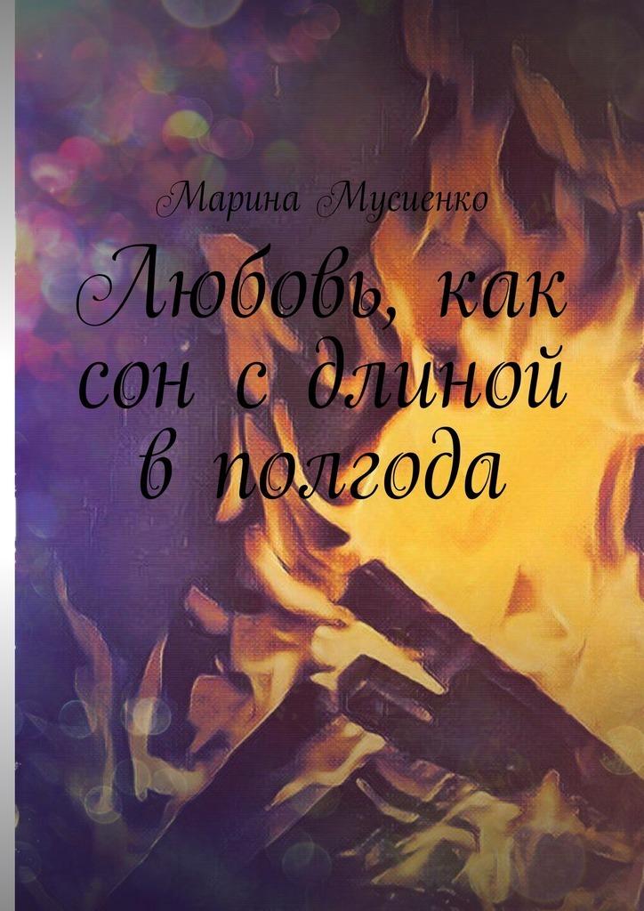 Марина Мусиенко - Любовь, как сон сдлиной вполгода