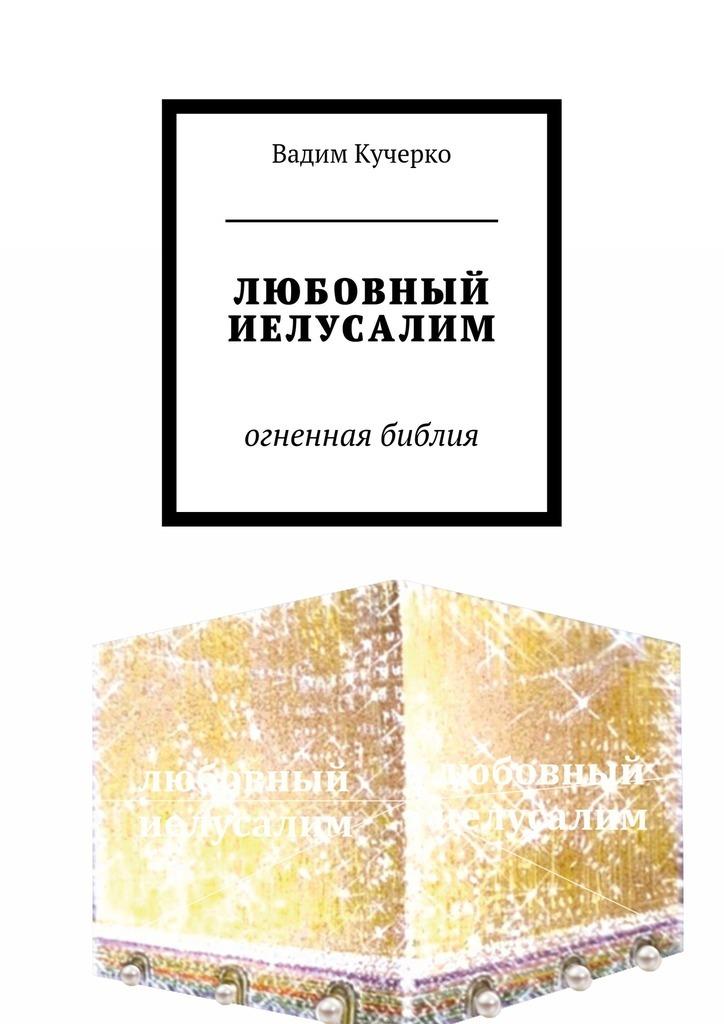 Вадим Кучерко ЛЮБОВНЫЙ ИЕЛУСАЛИМ. огненная библия