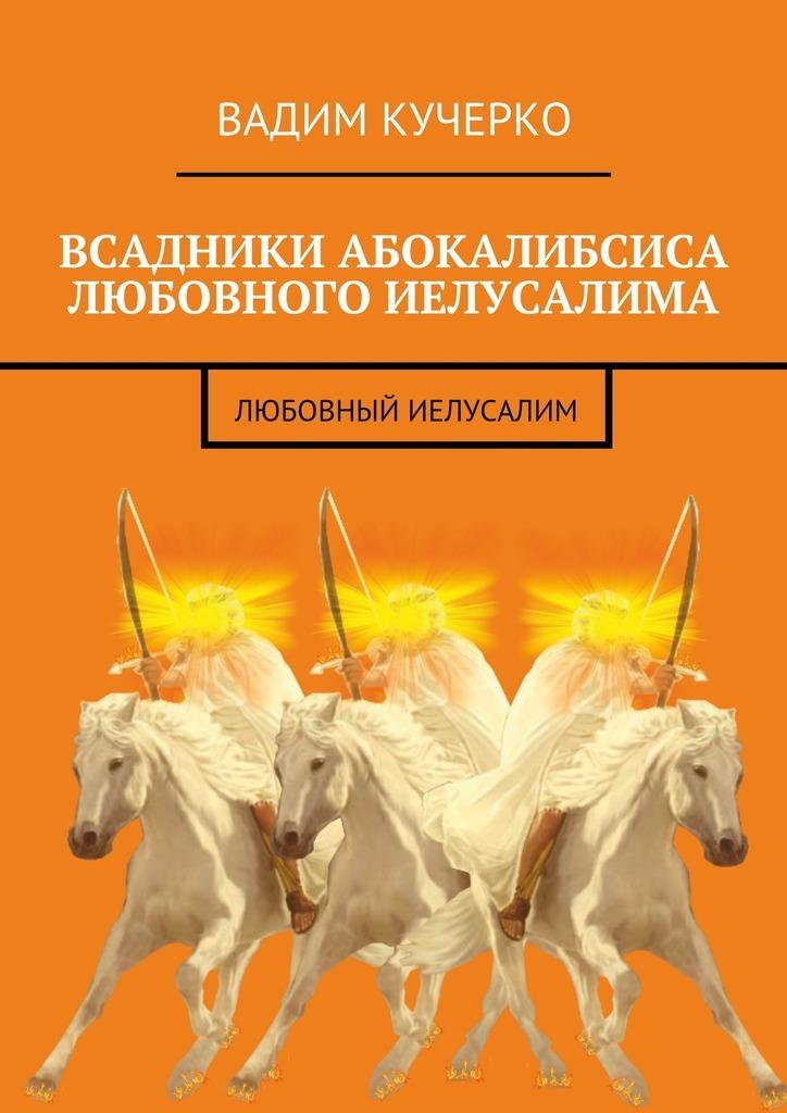Вадим Кучерко Всадники абокалибсиса любовного Иелусалима. Любовный Иелусалим всадники