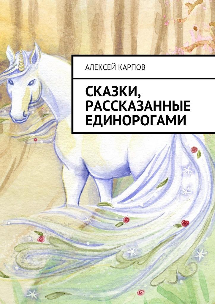 Алексей Олегович Карпов Сказки, рассказанные единорогами