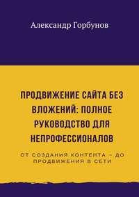 Александр Горбунов - Продвижение сайта без вложений: полное руководство для непрофессионалов