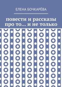 Елена Алесксандровна Бочкарёва - Повести и рассказы про то… и не только