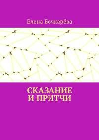 Елена Александровна Бочкарёва - Сказание и притчи
