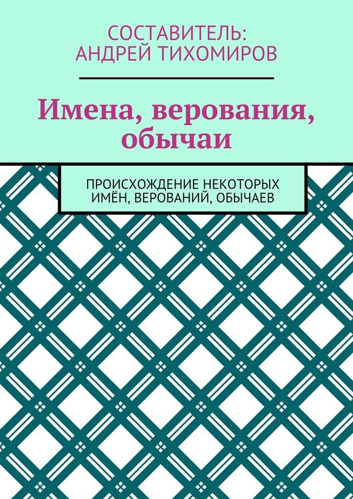 Андрей Тихомиров - Имена, верования, обычаи. Происхождение некоторых имён, верований, обычаев