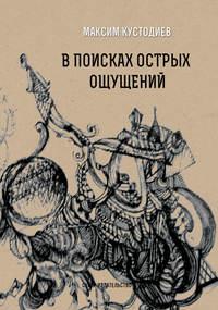 Максим Кустодиев - В поисках острых ощущений