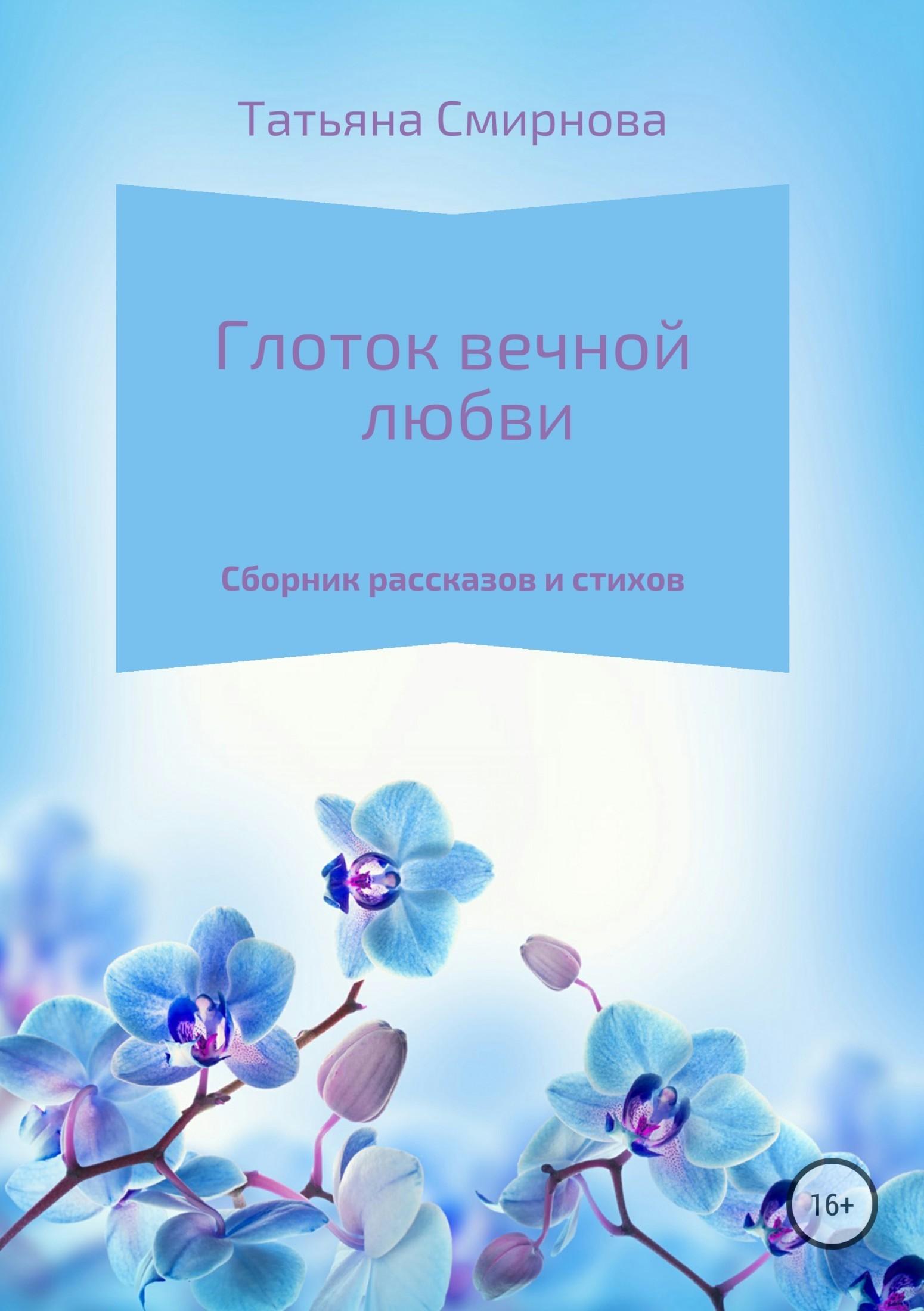 Татьяна Андреевна Смирнова Глоток вечной любви глоток любви