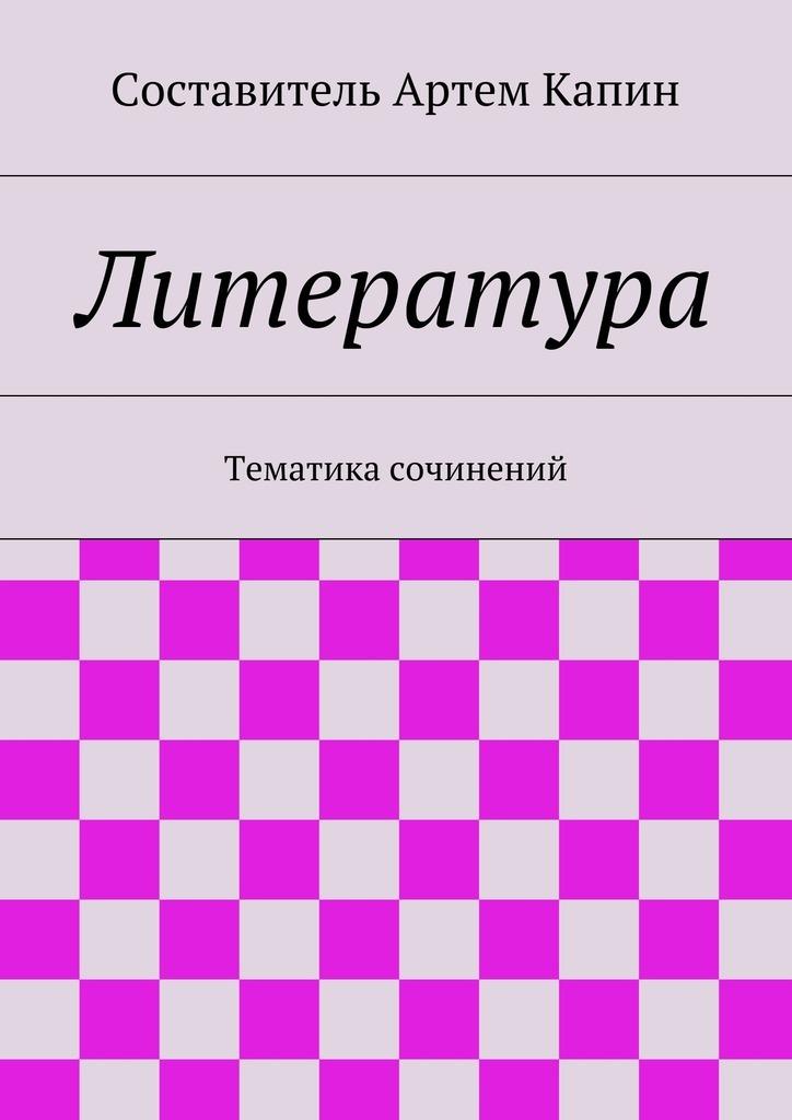 Артем Капин - Литература. Тематика сочинений