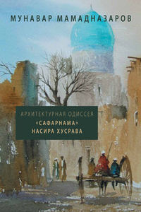 Мунавар Мамадназаров - Архитектурная Одиссея. «Сафарнама» Насира Хусрава