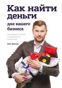 Олег Иванов - Как найти деньги для вашего бизнеса. Пошаговая инструкция по привлечению инвестиций