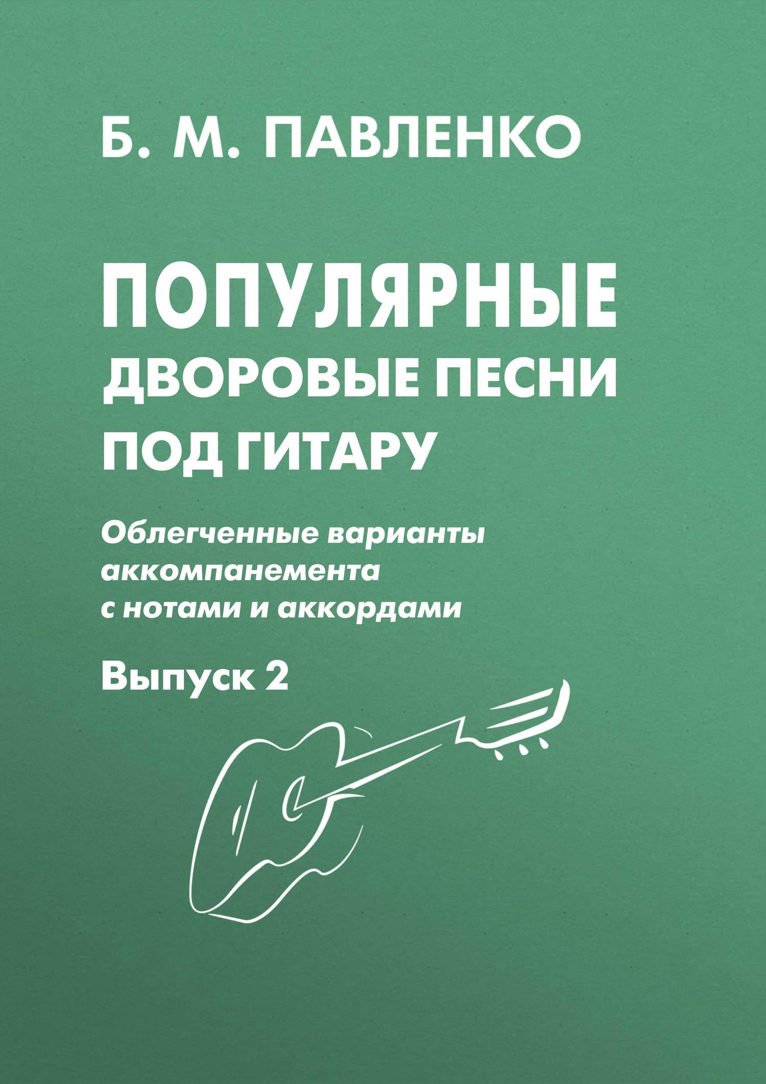 Б. М. Павленко Популярные дворовые песни под гитару. Облегченные варианты аккомпанемента с нотами и аккордами. Выпуск 2 б м павленко хиты под гитару выпуск 1