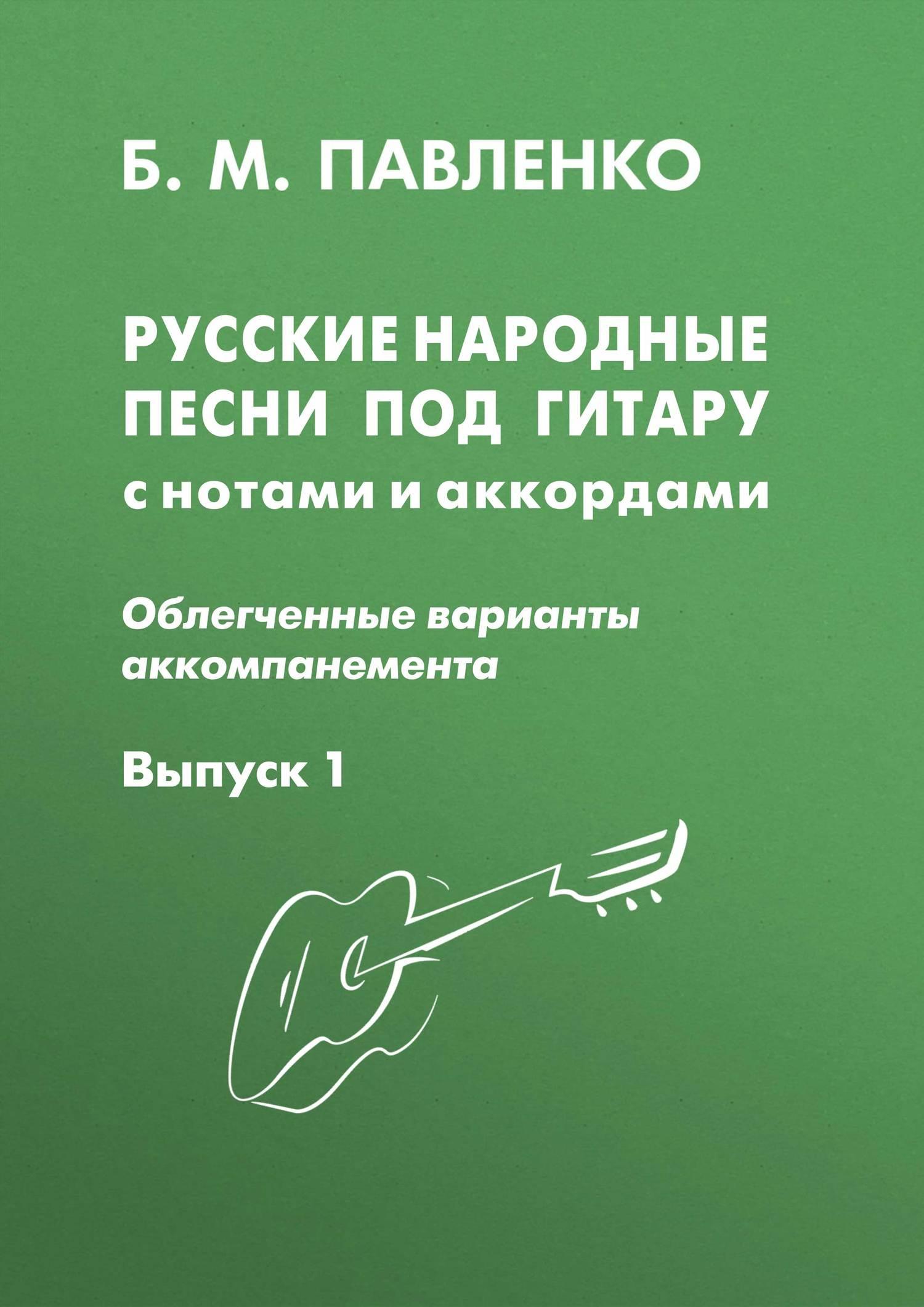 Б. М. Павленко Русские народные песни под гитару с нотами и аккордами (облегченные варианты аккомпанемента). Выпуск 1 б м павленко хиты под гитару выпуск 1