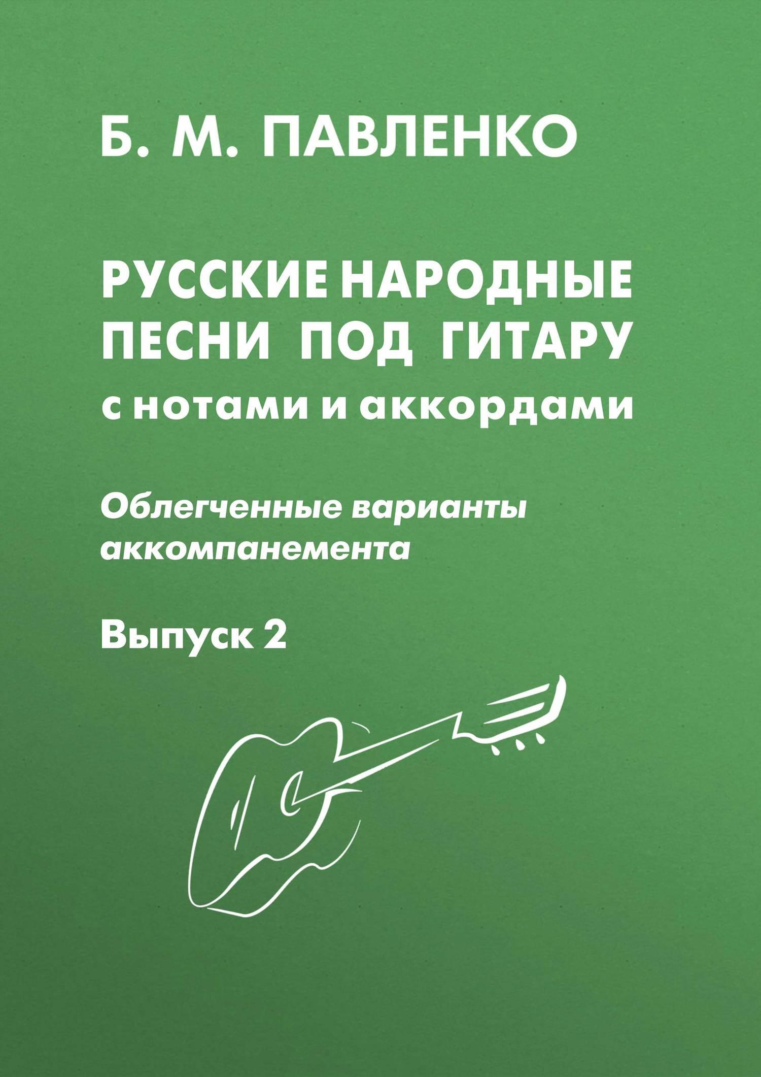 Б. М. Павленко Русские народные песни под гитару с нотами и аккордами (облегченные варианты аккомпанемента). Выпуск 2 б м павленко хиты под гитару выпуск 1