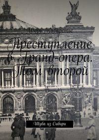 Игорь Кабаретье - Преступление в Гранд-опера. Том второй. Шуба изСибири