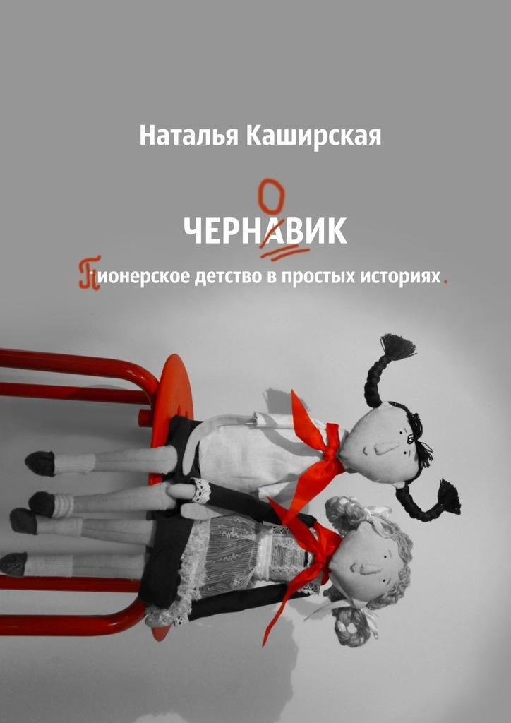Наталья Каширская Черновик. Пионерское детство в простых историях детство лидера