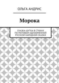 Ольга Андрис - Морока. Сказка-шутка встихах помотивам одноимённой русской народной сказки