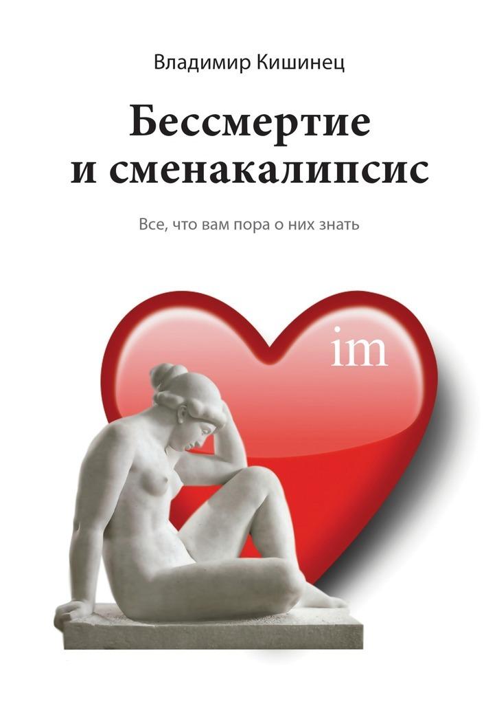 Владимир Кишинец - Бессмертие исменакалипсис. Все, что вам пора оних знать