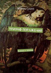 Любовь Сушко - Триумф поражения. Князья ивоины
