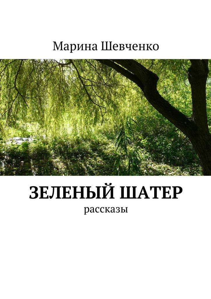 Марина Шевченко Зеленый шатер. Рассказы