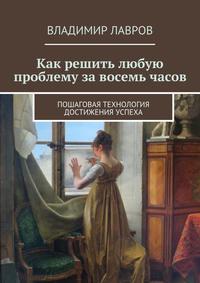 Владимир Сергеевич Лавров - Как решить любую проблему завосемь часов. Пошаговая технология достижения успеха