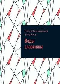 Павел Тамьянович Тукабаев - Веды славянина