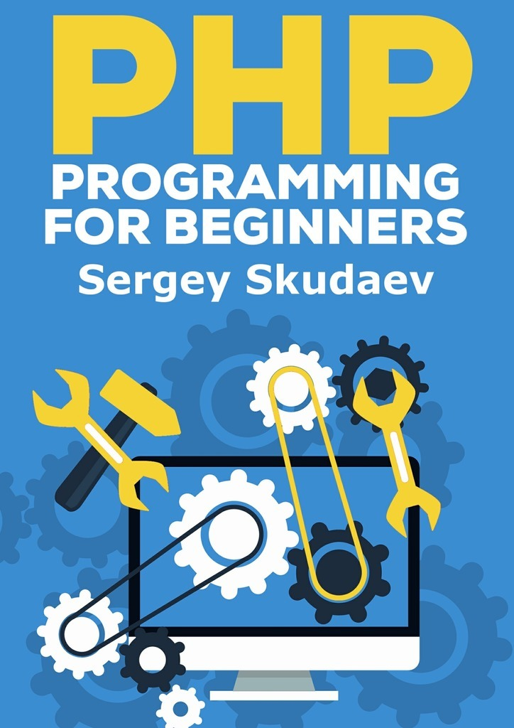 Sergey D Skudaev PHP Programming for Beginners. Key Programming Concepts. How to use PHP with MySQL and Oracle databases (MySqli, PDO)
