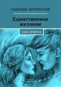 Надежда Черпинская - Единственное желание. Книга четвёртая