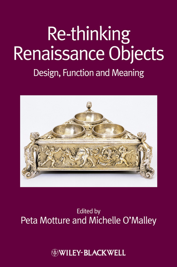 O'Malley Michelle Re-thinking Renaissance Objects. Design, Function and Meaning