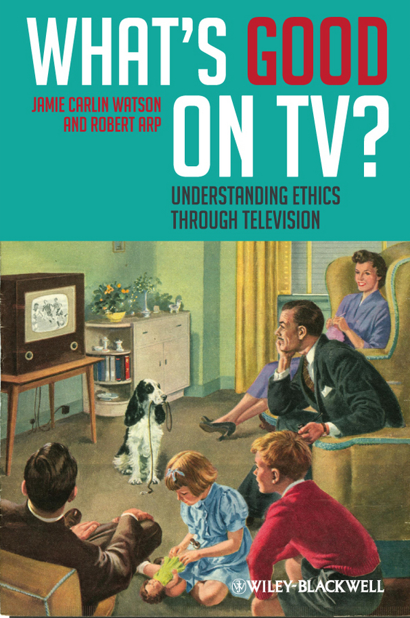 Arp Robert What's Good on TV?. Understanding Ethics Through Television ISBN: 9781444343007 appreciative ethics