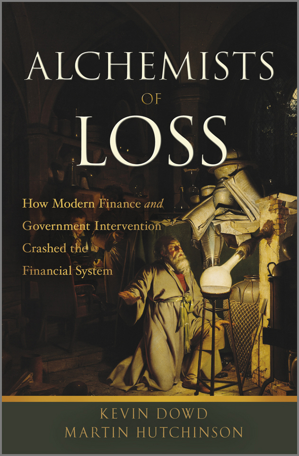 Dowd Kevin Alchemists of Loss. How modern finance and government intervention crashed the financial system georges ugeux international finance regulation the quest for financial stability