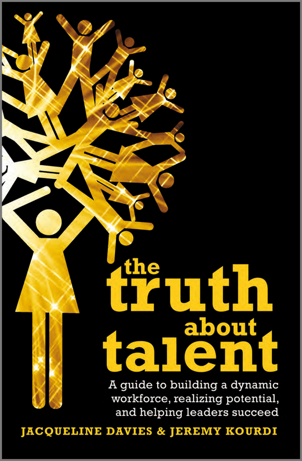 Davies Jacqueline The Truth about Talent. A guide to building a dynamic workforce, realizing potential and helping leaders succeed the lies about truth
