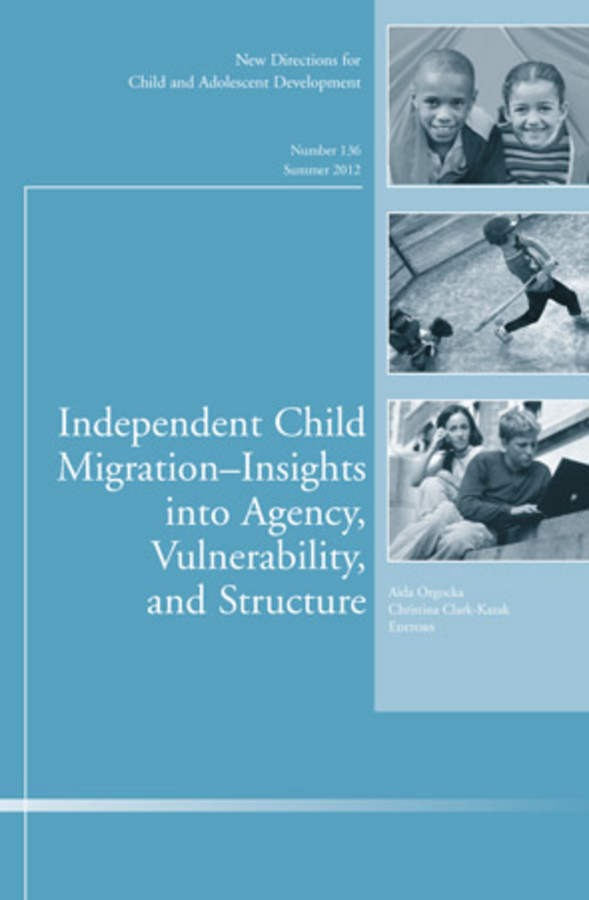Orgocka Aida Independent Child Migrations: Insights into Agency, Vulnerability, and Structure. New Directions for Child and Adolescent Development, Number 136