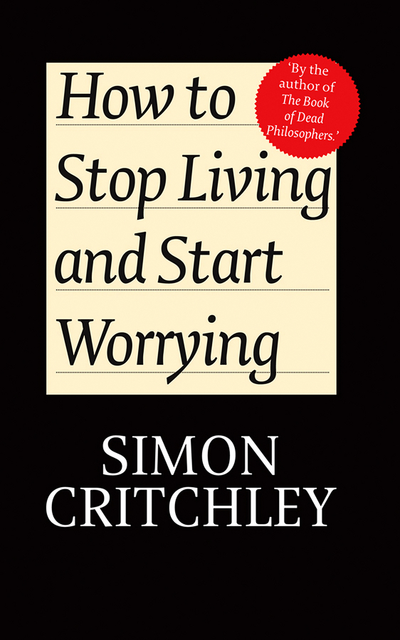 Critchley Simon How to Stop Living and Start Worrying. Conversations with Carl Cederström how to be a young writer