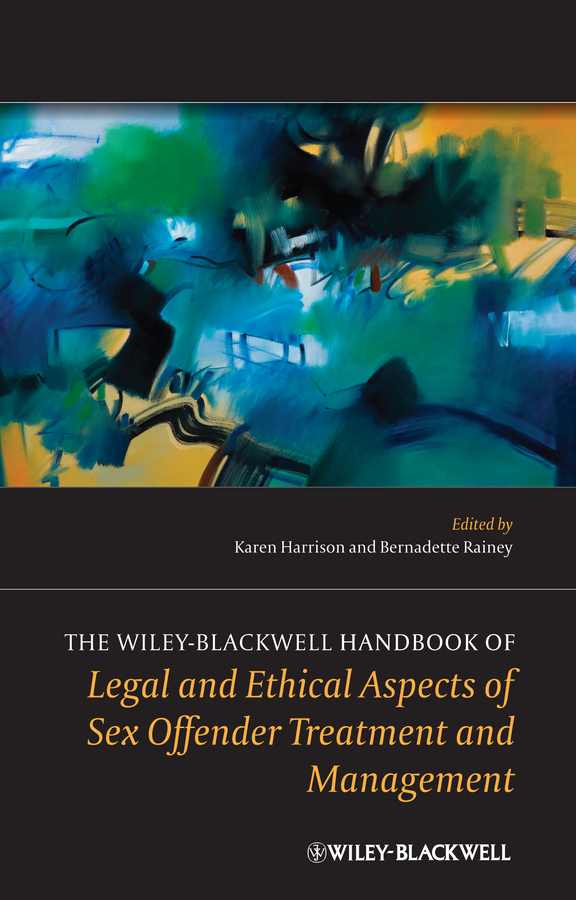 Harrison Karen The Wiley-Blackwell Handbook of Legal and Ethical Aspects of Sex Offender Treatment and Management ethical and responsible management