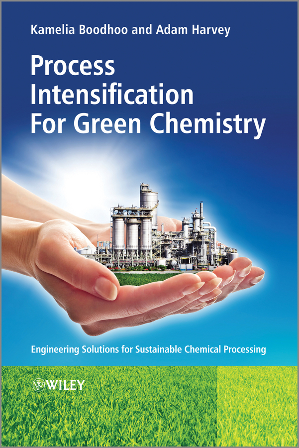 Boodhoo Kamelia Process Intensification Technologies for Green Chemistry. Engineering Solutions for Sustainable Chemical Processing