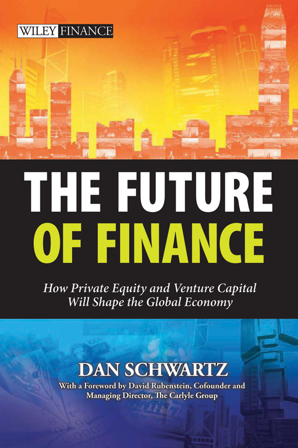 Schwartz Dan The Future of Finance. How Private Equity and Venture Capital Will Shape the Global Economy prahl michael mastering private equity