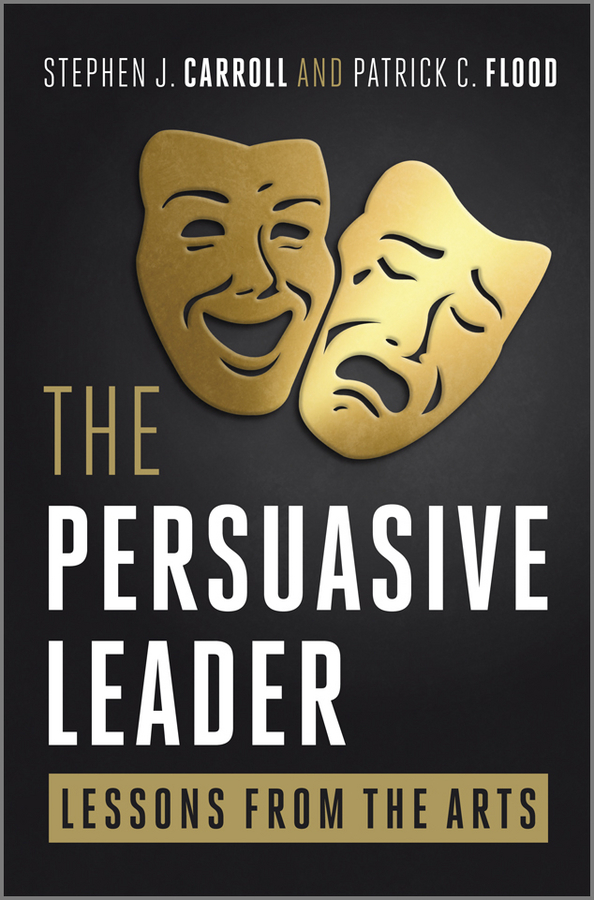 Carroll Stephen The Persuasive Leader. Lessons from the Arts
