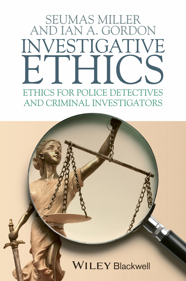 Miller Seumas Investigative Ethics. Ethics for Police Detectives and Criminal Investigators
