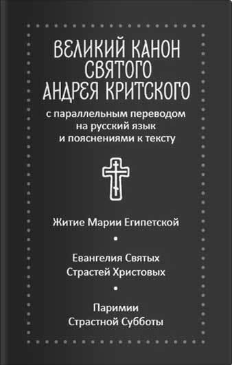 Великий канон святого Андрея Критского с параллельным переводом на русский язык и пояснениями к тексту. Житие преподобной Марии Египетской