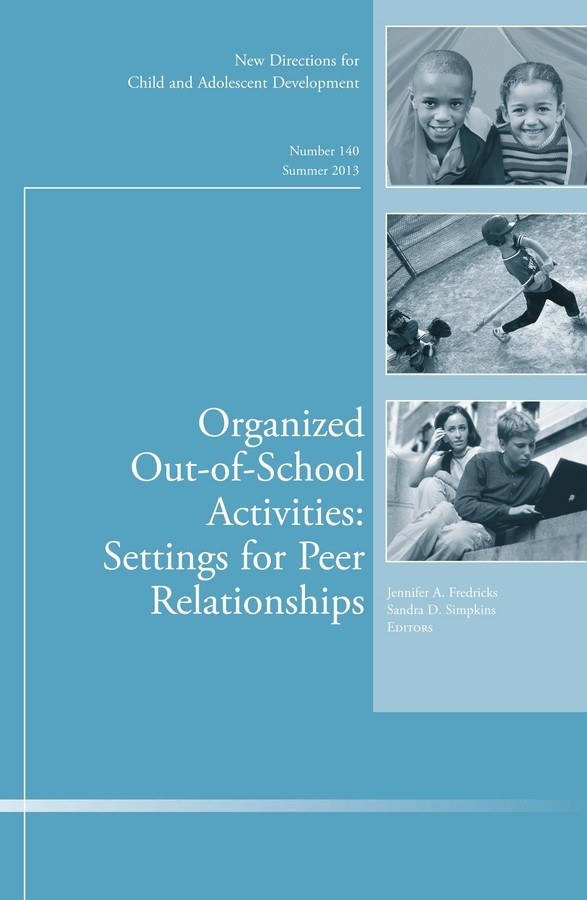 Fredricks Jennifer A. Organized Out-of-School Activities: Setting for Peer Relationships. New Directions for Child and Adolescent Development, Number 140