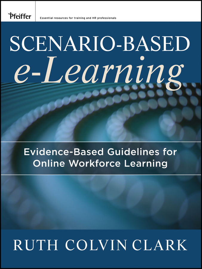 Clark Ruth C. Scenario-based e-Learning. Evidence-Based Guidelines for Online Workforce Learning practical student centered learning facilitation