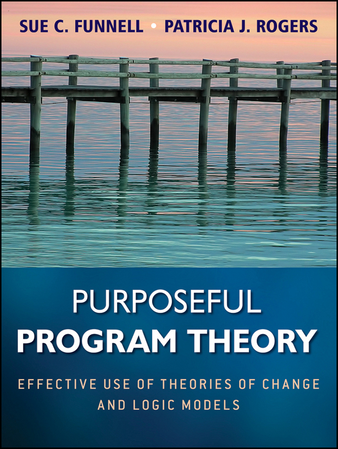 Rogers Patricia J. Purposeful Program Theory. Effective Use of Theories of Change and Logic Models