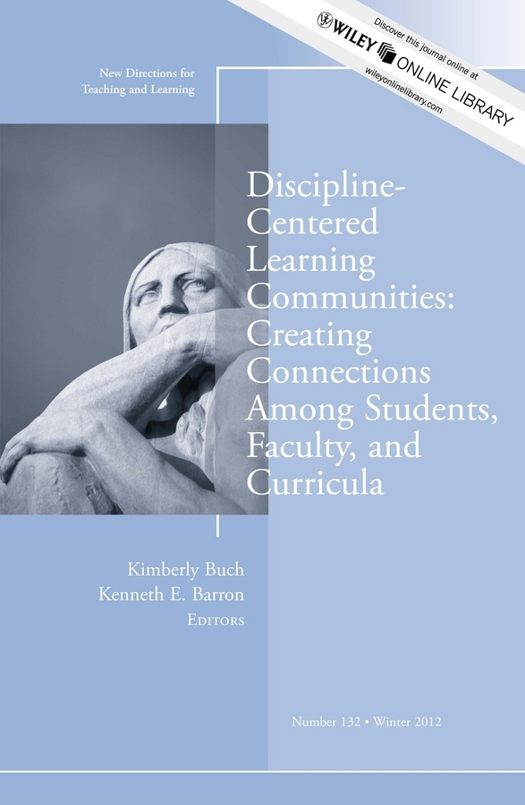 Barron Kenneth E. Discipline-Centered Learning Communities: Creating Connections Among Students, Faculty, and Curricula. New Directions for Teaching and Learning, Number 132