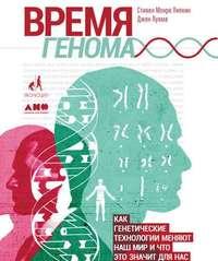 Стивен Липкин - Время генома: Как генетические технологии меняют наш мир и что это значит для нас