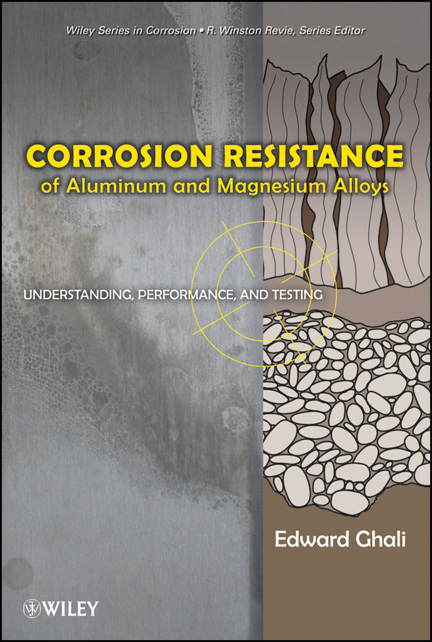 Ghali Edward Corrosion Resistance of Aluminum and Magnesium Alloys. Understanding, Performance, and Testing
