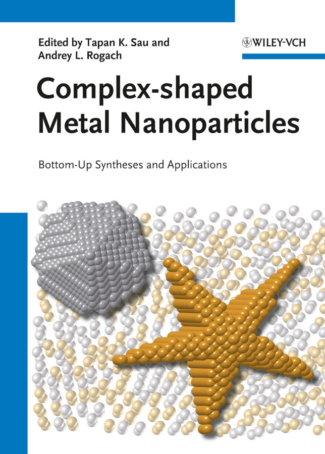 Sau Tapan K. Complex-shaped Metal Nanoparticles. Bottom-Up Syntheses and Applications